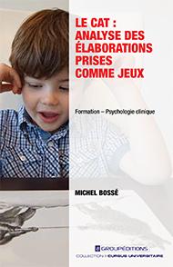 Le CAT: analyse des élaborations prises comme jeux (2015). Bossé, M. ; Groupéditions ($39,95).