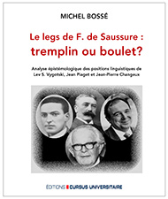 Le legs de F. de Saussure: tremplin ou boulet? Analyse épistémologique des positions linguistiques de Lev S. Vygotski, Jean Piaget et Jean-Pierre Changeux (Bossé, M.: 2019). Éditions Cursus Universitaire ($49,95)